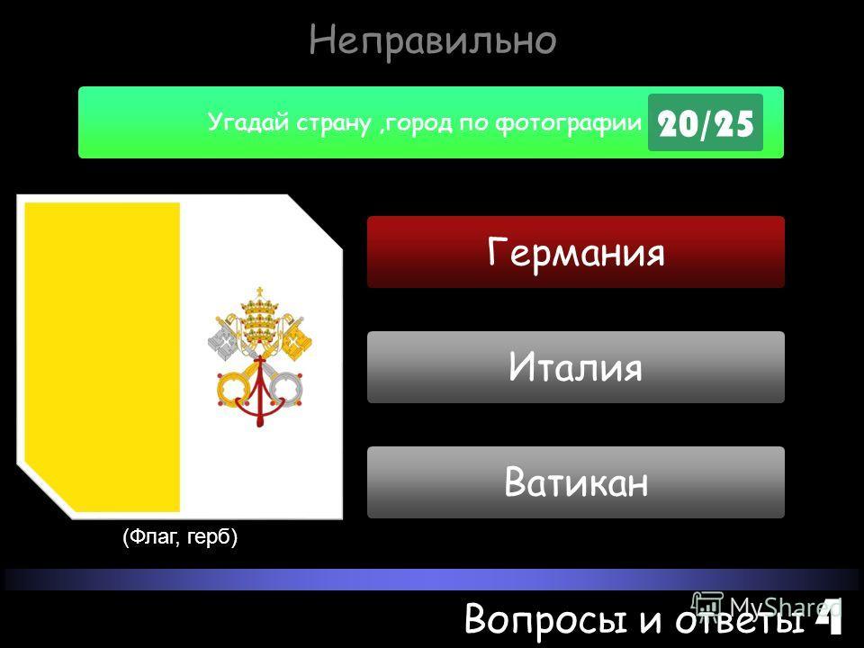 Угадай страну,город по фотографии ! 20/25 Вопросы и ответы 4 Неправильно Германия (Флаг, герб) Ватикан Италия