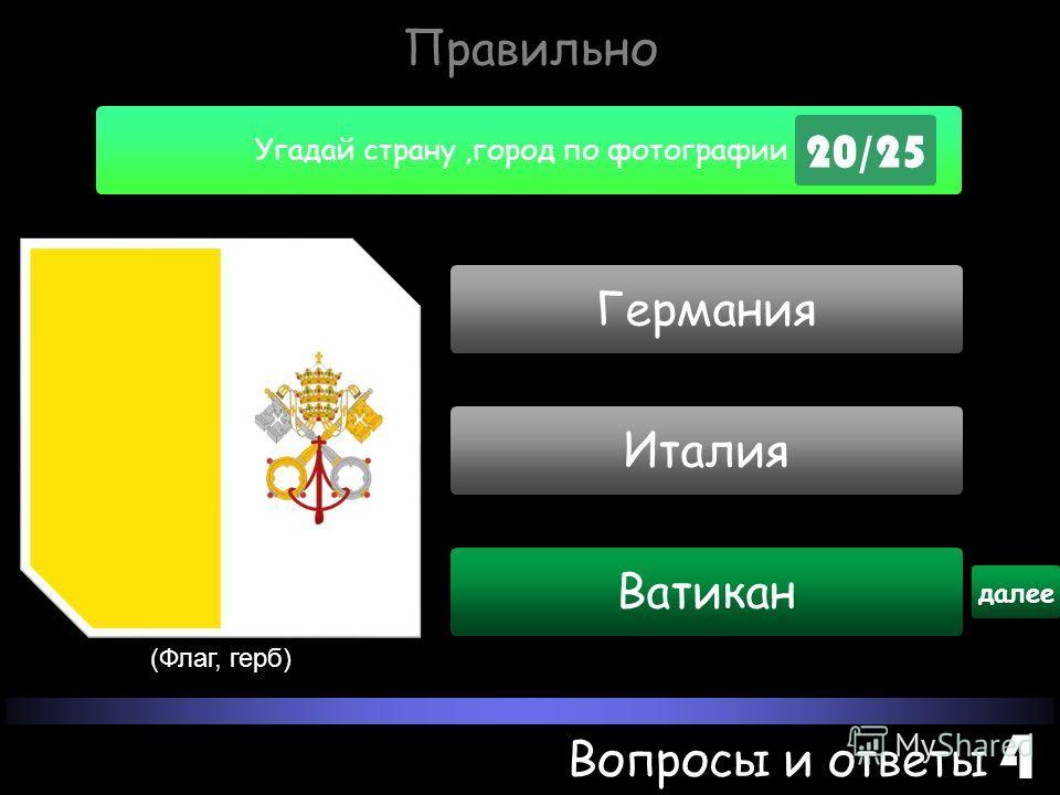 Угадай страну,город по фотографии ! 20/25 Вопросы и ответы 4 Ватикан далее (Флаг, герб) Германия Италия Правильно