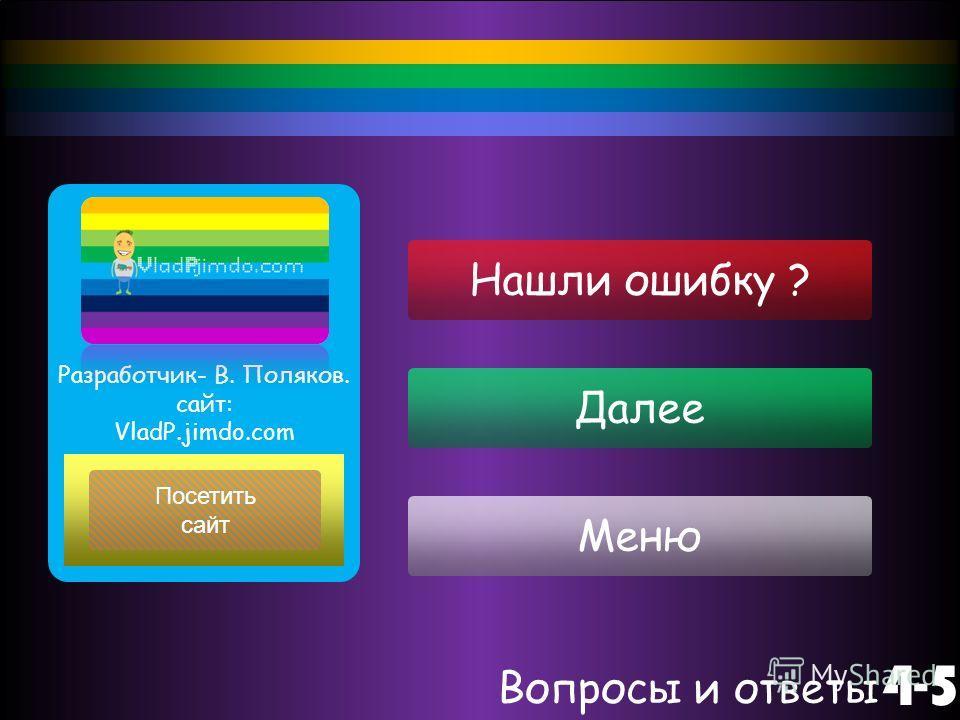 Далее Меню Вопросы и ответы 4-5 Посетить сайт Разработчик- В. Поляков. сайт: VladP.jimdo.com Нашли ошибку ?