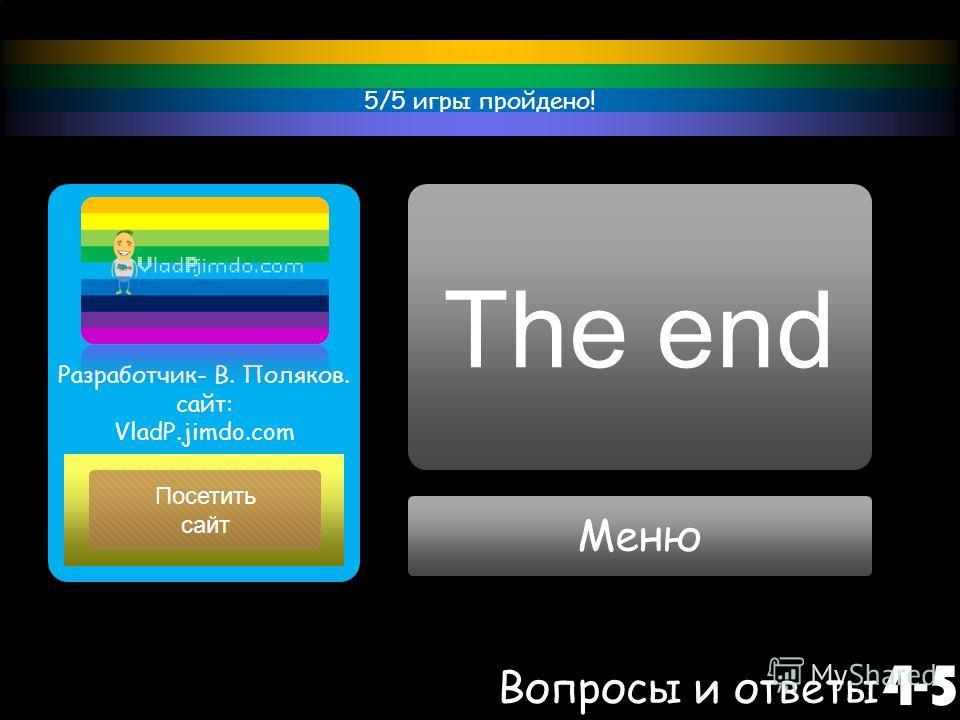 Меню Вопросы и ответы 4-5 Посетить сайт Разработчик- В. Поляков. сайт: VladP.jimdo.com 5/5 игры пройдено! The end