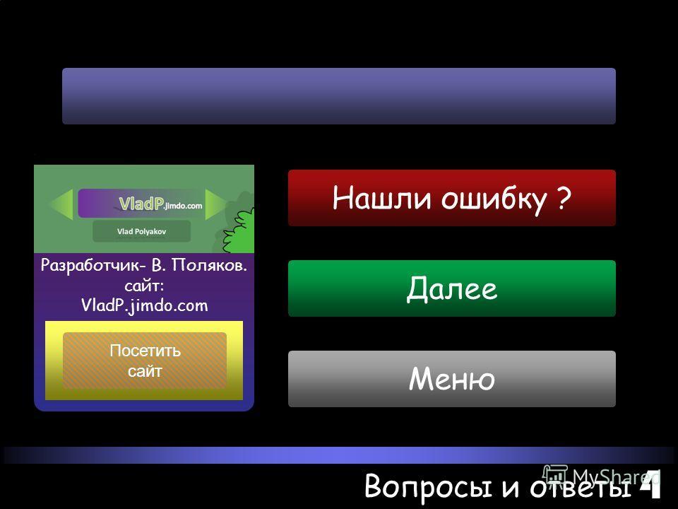 Далее Меню Вопросы и ответы 4 Посетить сайт Разработчик- В. Поляков. сайт: VladP.jimdo.com Нашли ошибку ?