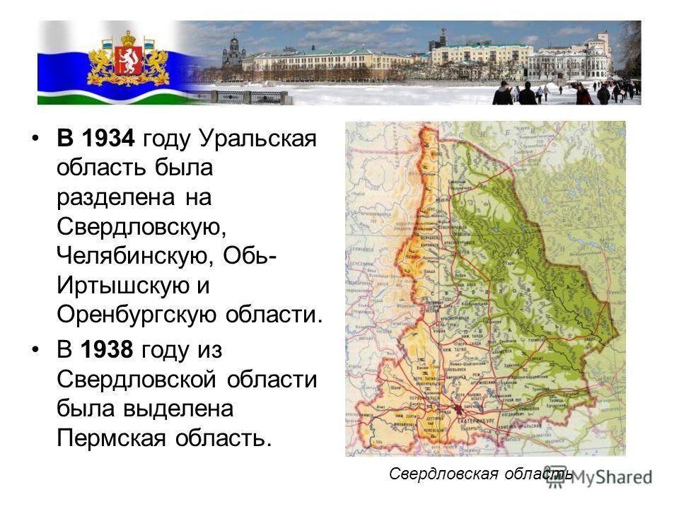 В 1934 году Уральская область была разделена на Свердловскую, Челябинскую, Обь- Иртышскую и Оренбургскую области. В 1938 году из Свердловской области была выделена Пермская область. Свердловская область