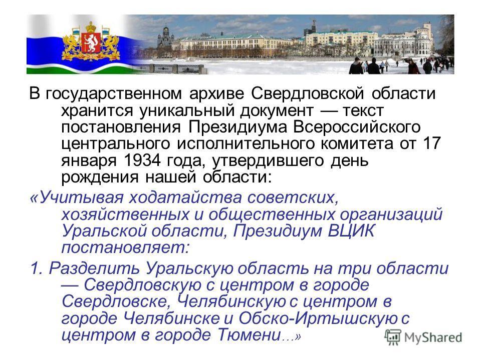 В государственном архиве Свердловской области хранится уникальный документ текст постановления Президиума Всероссийского центрального исполнительного комитета от 17 января 1934 года, утвердившего день рождения нашей области: «Учитывая ходатайства сов