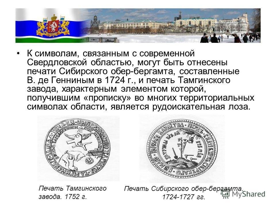 К символам, связанным с современной Свердловской областью, могут быть отнесены печати Сибирского обер-бергамота, составленные В. де Генниным в 1724 г., и печать Тамгинского завода, характерным элементом которой, получившим «прописку» во многих террит