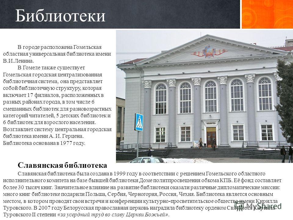 Библиотеки В городе расположена Гомельская областная универсальная библиотека имени В.И.Ленина. В Гомеле также существует Гомельская городская централизованная библиотечная система, она представляет собой библиотечную структуру, которая включает 17 ф