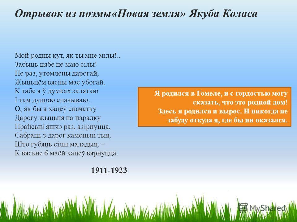 Отрывок из поэмы«Новая земля» Якуба Коласа Мой родны кут, як ты мне мілы!.. Забыць цябе не маю сілы! Не раз, утомлены дорогай, Жыцьцём весны мае убегай, К тебе я ў думках залетаю І там душою спачываю. О, як бы я хацеў спачатку Дарогу жыцьця па парадк