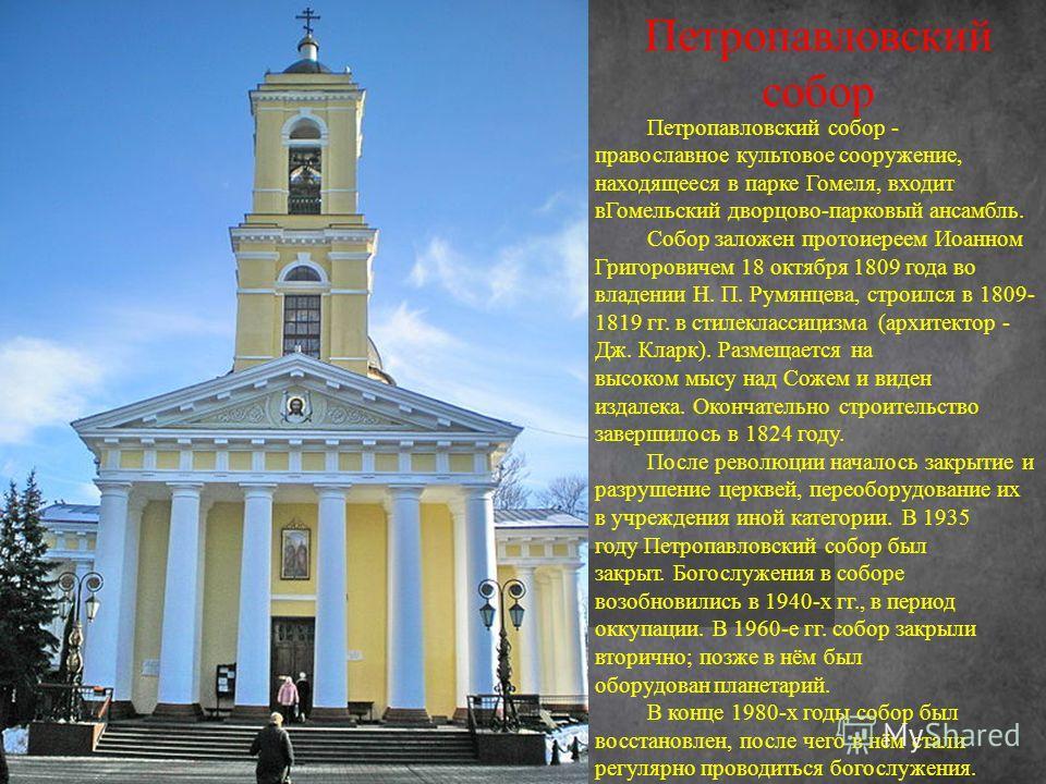 Петропавловский собор - православное культовое сооружение, находящееся в парке Гомеля, входит в Гомельский дворцово-парковый ансамбль. Собор заложен протоиереем Иоанном Григоровичем 18 октября 1809 года во владении Н. П. Румянцева, строился в 1809- 1