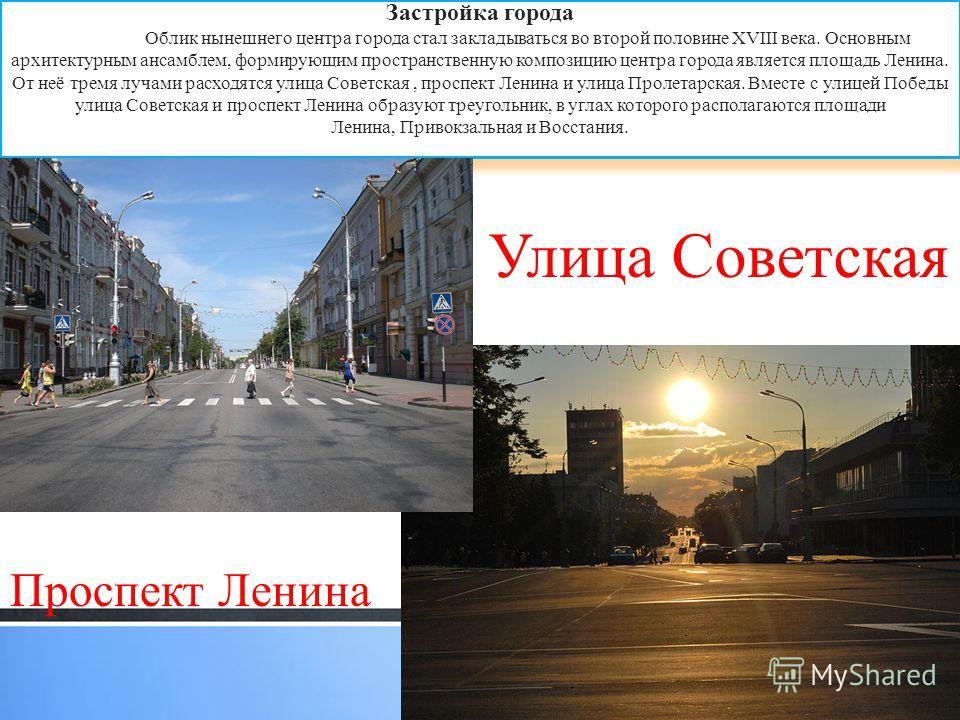 Застройка города Облик нынешнего центра города стал закладываться во второй половине XVIII века. Основным архитектурным ансамблем, формирующим пространственную композицию центра города является площадь Ленина. От неё тремя лучами расходятся улица Сов