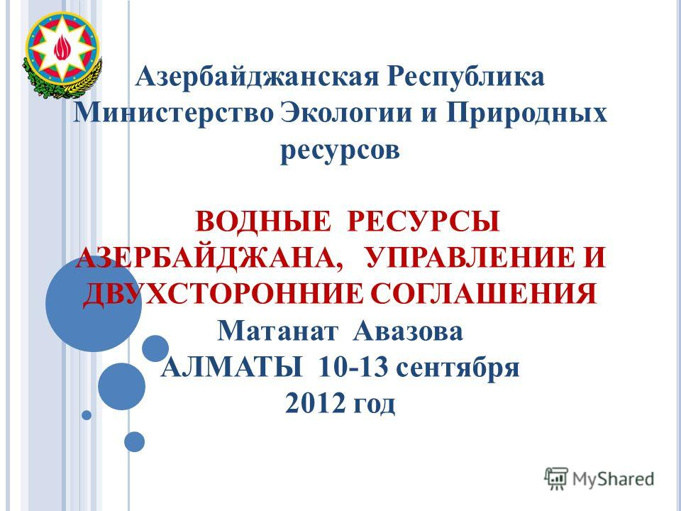 Азербайджанская Республика Министерство Экологии и Природных ресурсов ВОДНЫЕ РЕСУРСЫ АЗЕРБАЙДЖАНА, УПРАВЛЕНИЕ И ДВУХСТОРОННИЕ СОГЛАШЕНИЯ Матанат Авазова АЛМАТЫ 10-13 сентября 2012 год