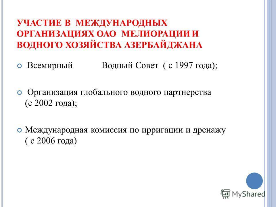 УЧАСТИЕ В МЕЖДУНАРОДНЫХ ОРГАНИЗАЦИЯХ ОАО МЕЛИОРАЦИИ И ВОДНОГО ХОЗЯЙСТВА АЗЕРБАЙДЖАНА Всемирный Водный Совет ( с 1997 года); Организация глобального водного партнерства (с 2002 года); Международная комиссия по ирригации и дренажу ( с 2006 года)