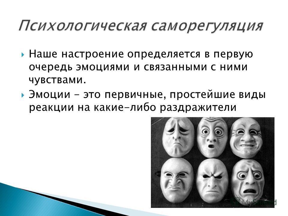 Наше настроение определяется в первую очередь эмоциями и связанными с ними чувствами. Эмоции - это первичные, простейшие виды реакции на какие-либо раздражители