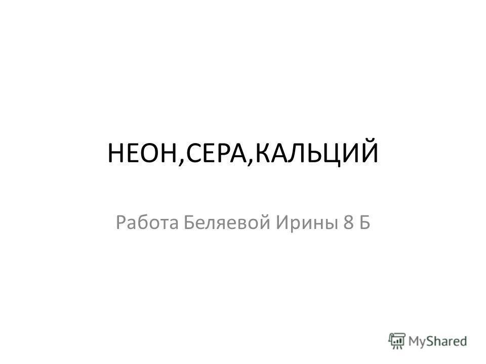 НЕОН,СЕРА,КАЛЬЦИЙ Работа Беляевой Ирины 8 Б