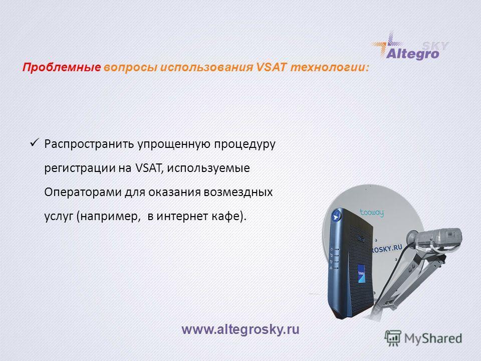 www.altegrosky.ru Распространить упрощенную процедуру регистрации на VSAT, используемые Операторами для оказания возмездных услуг (например, в интернет кафе). Проблемные вопросы использования VSAT технологии: