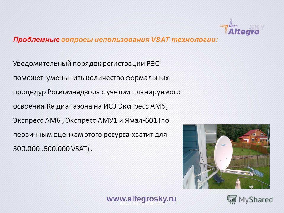 www.altegrosky.ru Уведомительный порядок регистрации РЭС поможет уменьшить количество формальных процедур Роскомнадзора с учетом планируемого освоения Ка диапазона на ИСЗ Экспресс АМ5, Экспресс АМ6, Экспресс АМУ1 и Ямал-601 (по первичным оценкам этог