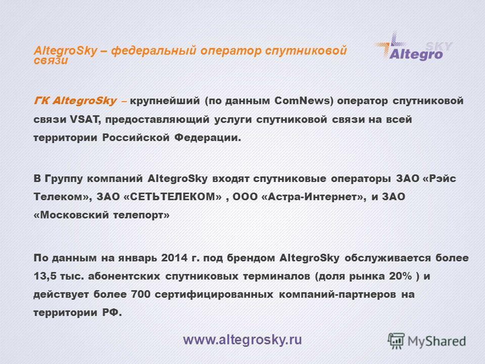 AltegroSky – федеральный оператор спутниковой связи ГК AltegroSky – крупнейший (по данным ComNews) оператор спутниковой связи VSAT, предоставляющий услуги спутниковой связи на всей территории Российской Федерации. В Группу компаний AltegroSky входят