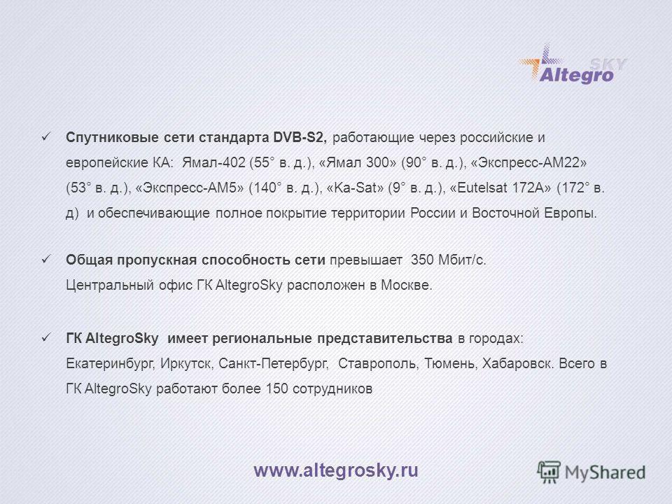 Спутниковые сети стандарта DVB-S2, работающие через российские и европейские КА: Ямал-402 (55° в. д.), «Ямал 300» (90° в. д.), «Экспресс-АМ22» (53° в. д.), «Экспресс-АМ5» (140° в. д.), «Ka-Sat» (9° в. д.), «Eutelsat 172A» (172° в. д) и обеспечиваю
