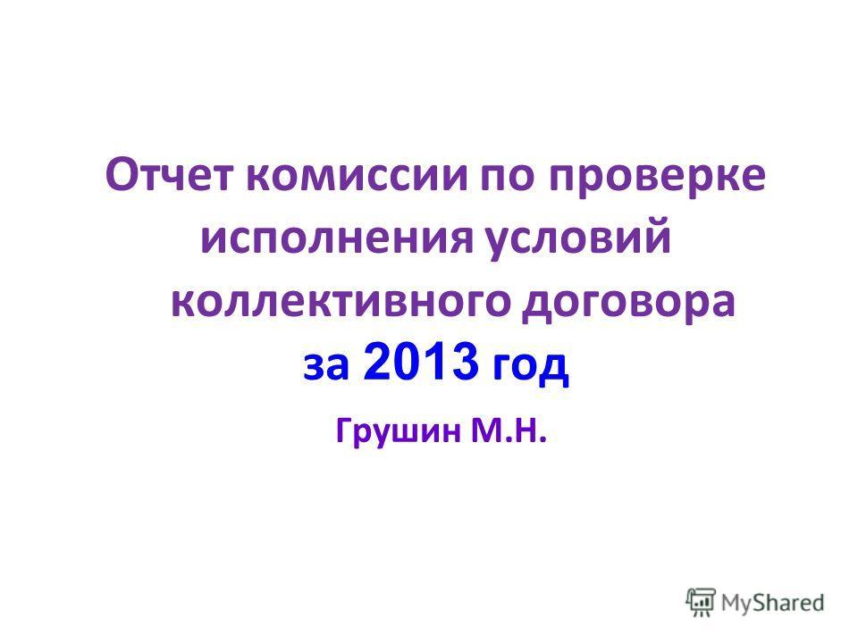 Отчет комиссии по проверке исполнения условий коллективного договора за 2 013 год Грушин М.Н.