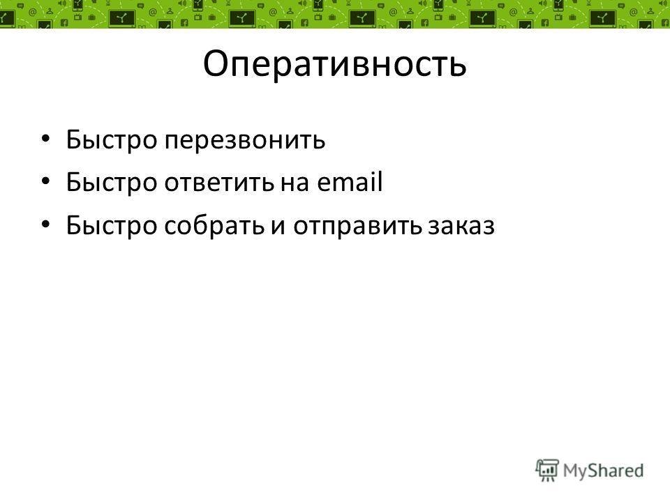 Оперативность Быстро перезвонить Быстро ответить на email Быстро собрать и отправить заказ