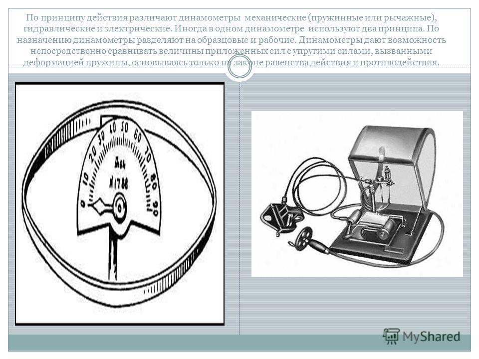 По принципу действия различают динамометры механические (пружинные или рычажные), гидравлические и электрические. Иногда в одном динамометре используют два принципа. По назначению динамометры разделяют на образцовые и рабочие. Динамометры дают возмож
