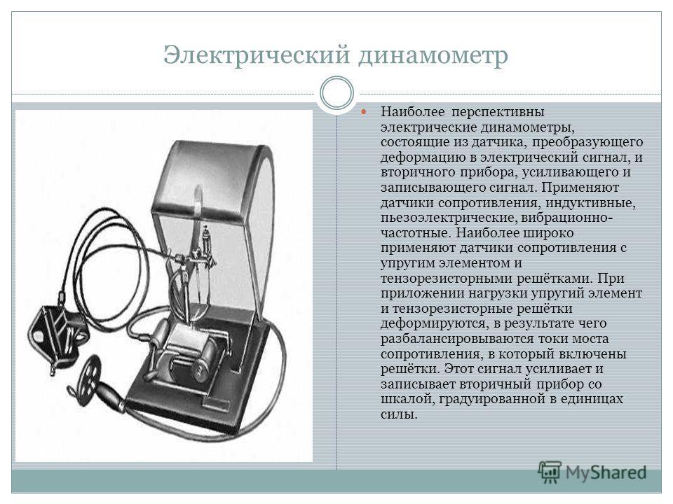 Электрический динамометр Наиболее перспективны электрические динамометры, состоящие из датчика, преобразующего деформацию в электрический сигнал, и вторичного прибора, усиливающего и записывающего сигнал. Применяют датчики сопротивления, индуктивные,