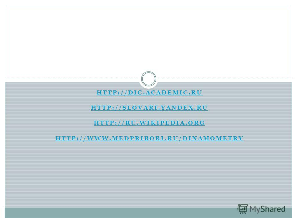 HTTP://DIC.ACADEMIC.RU HTTP://SLOVARI.YANDEX.RU HTTP://RU.WIKIPEDIA.ORG HTTP://WWW.MEDPRIBORI.RU/DINAMOMETRY