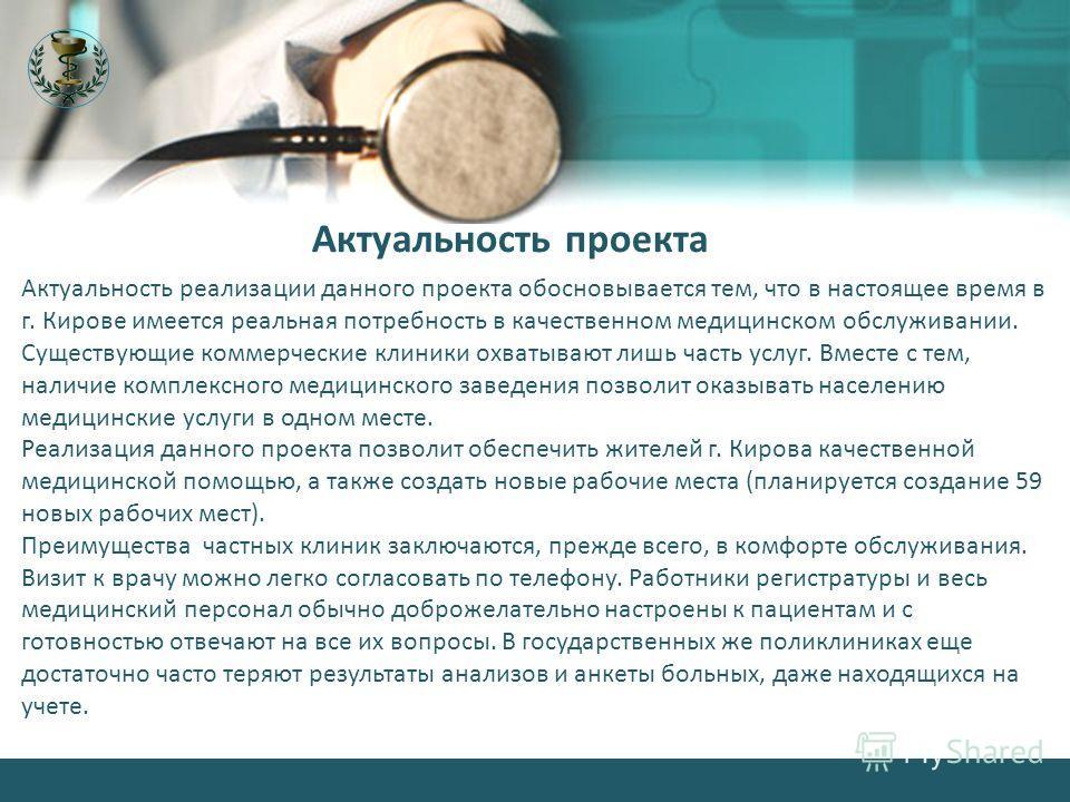 Актуальность реализации данного проекта обосновывается тем, что в настоящее время в г. Кирове имеется реальная потребность в качественном медицинском обслуживании. Существующие коммерческие клиники охватывают лишь часть услуг. Вместе с тем, наличие к