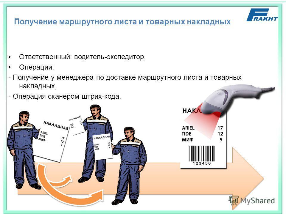 Получение маршрутного листа и товарных накладных Ответственный: водитель-экспедитор, Операции: - Получение у менеджера по доставке маршрутного листа и товарных накладных, - Операция сканером штрих-кода,