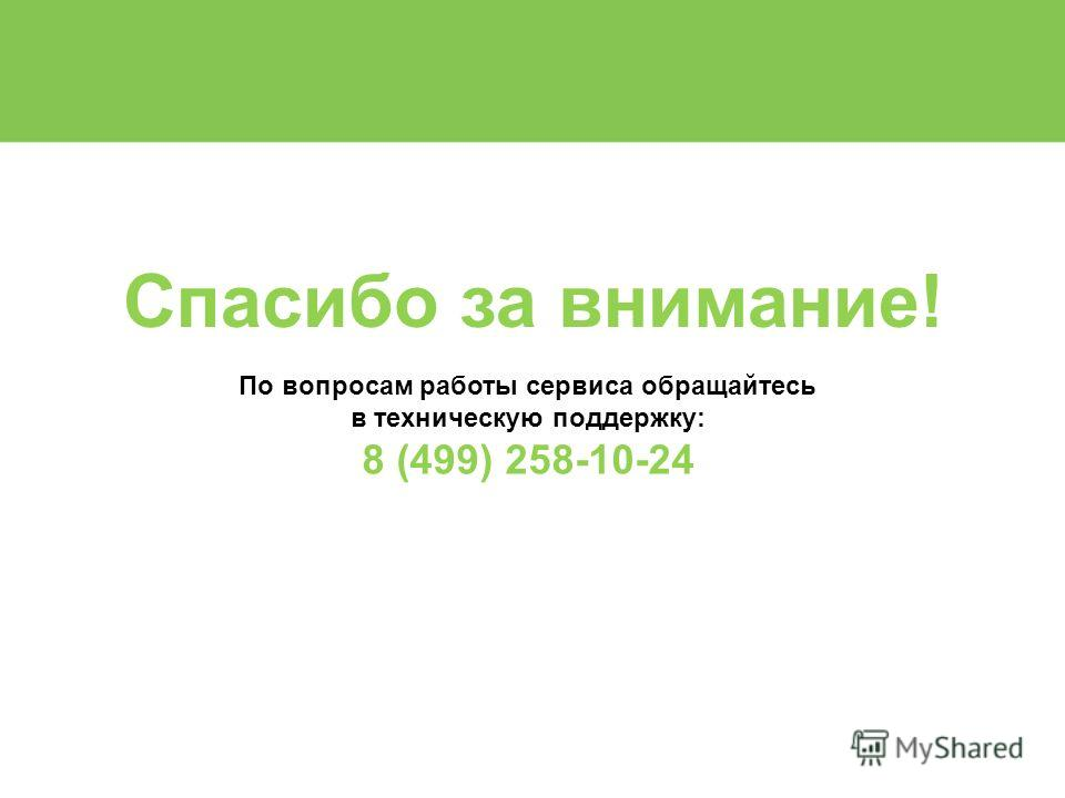 Спасибо за внимание! По вопросам работы сервиса обращайтесь в техническую поддержку: 8 (499) 258-10-24