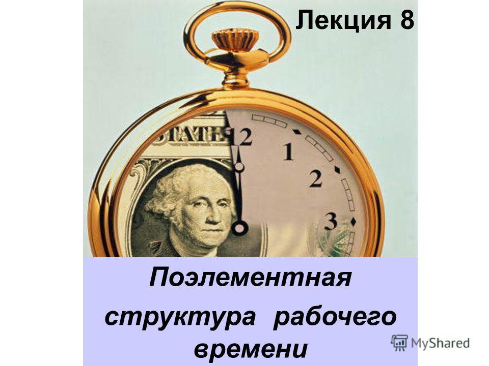 Лекция 8 Поэлементная структура рабочего времени