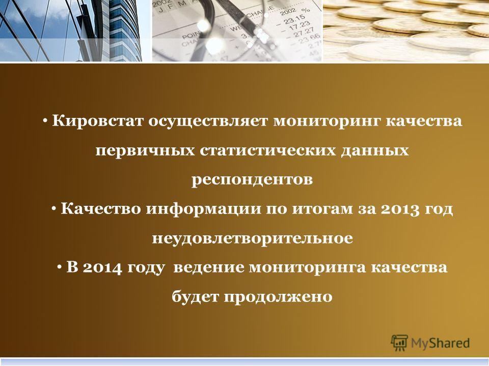 Кировстат осуществляет мониторинг качества первичных статистических данных респондентов Качество информации по итогам за 2013 год неудовлетворительное В 2014 году ведение мониторинга качества будет продолжено