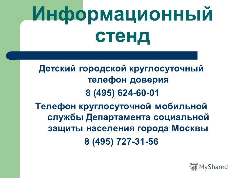 Информационный стенд Детский городской круглосуточный телефон доверия 8 (495) 624-60-01 Телефон круглосуточной мобильной службы Департамента социальной защиты населения города Москвы 8 (495) 727-31-56