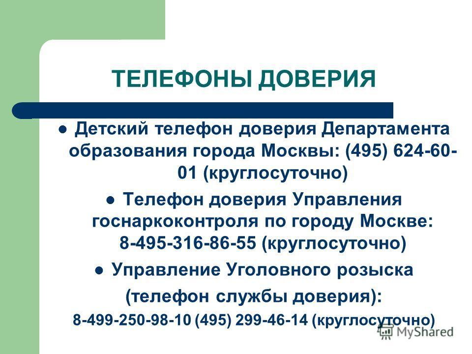 ТЕЛЕФОНЫ ДОВЕРИЯ Детский телефон доверия Департамента образования города Москвы: (495) 624-60- 01 (круглосуточно) Телефон доверия Управления госнаркоконтроля по городу Москве: 8-495-316-86-55 (круглосуточно) Управление Уголовного розыска (телефон слу