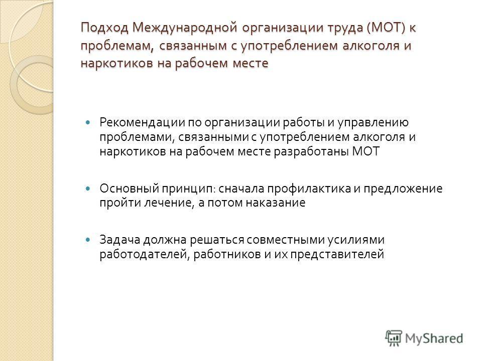 Подход Международной организации труда ( МОТ ) к проблемам, связанным с употреблением алкоголя и наркотиков на рабочем месте Рекомендации по организации работы и управлению проблемами, связанными с употреблением алкоголя и наркотиков на рабочем месте