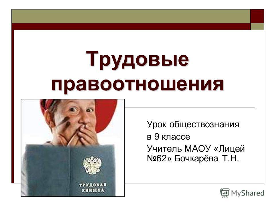 Трудовые правоотношения Урок обществознания в 9 классе Учитель МАОУ «Лицей 62» Бочкарёва Т.Н.