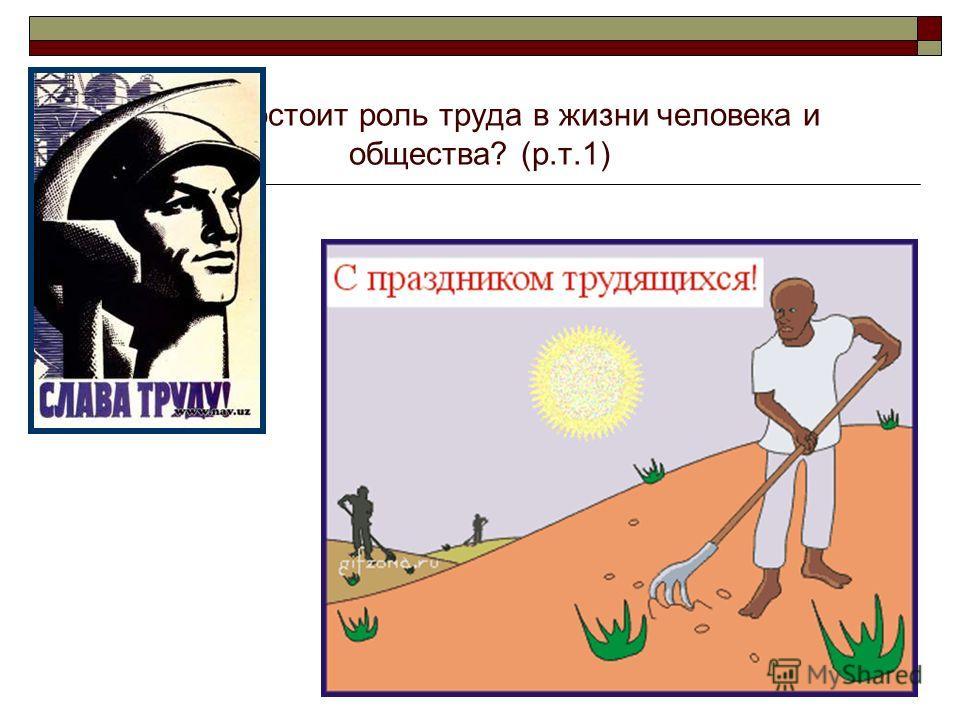 В чём состоит роль труда в жизни человека и общества? (р.т.1)