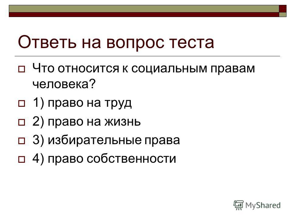 Ответь на вопрос теста Что относится к социальным правам человека? 1) право на труд 2) право на жизнь 3) избирательные права 4) право собственности