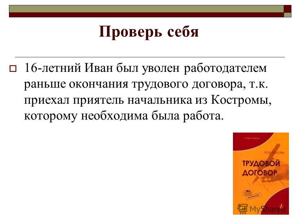 Проверь себя 16-летний Иван был уволен работодателем раньше окончания трудового договора, т.к. приехал приятель начальника из Костромы, которому необходима была работа.