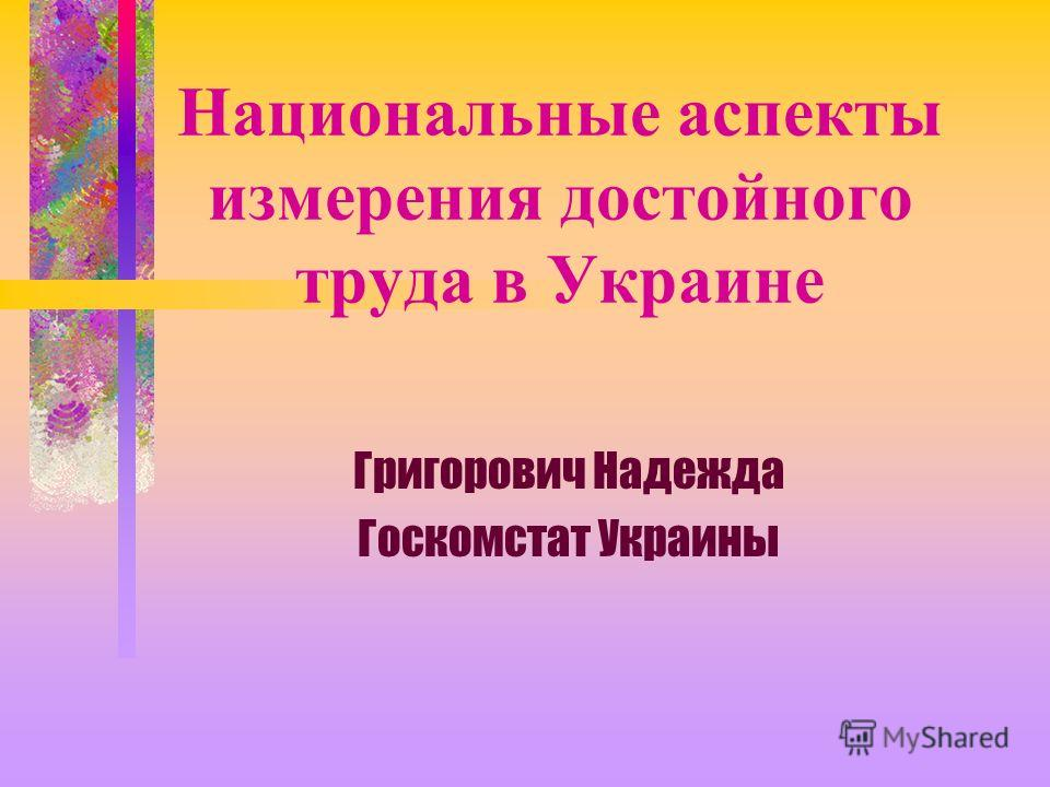 Национальные аспекты измерения достойного труда в Украине Григорович Надежда Госкомстат Украины
