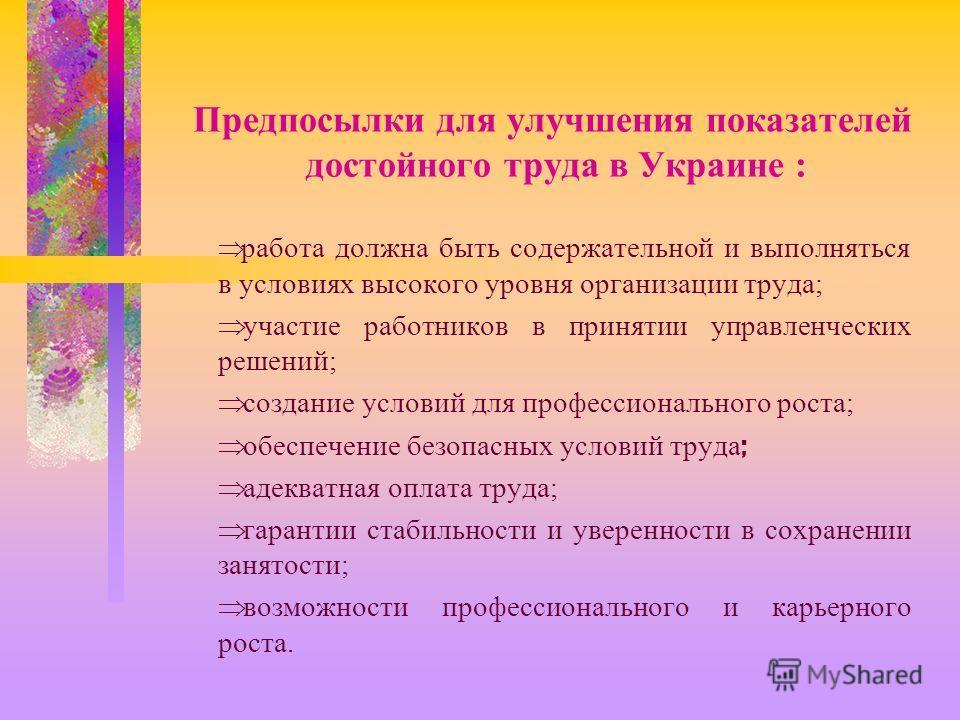 Предпосылки для улучшения показателей достойного труда в Украине : работа должна быть содержательной и выполняться в условиях высокого уровня организации труда; участие работников в принятии управленческих решений; создание условий для профессиональн