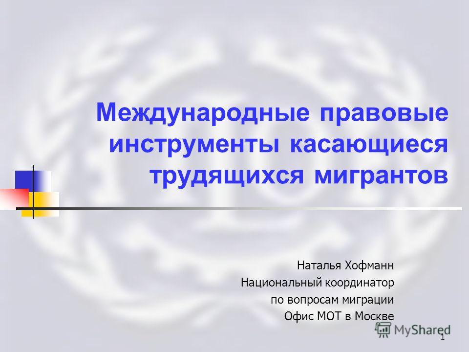 1 Международные правовые инструменты касающиеся трудящихся мигрантов Наталья Хофманн Национальный координатор по вопросам миграции Офис МОТ в Москве
