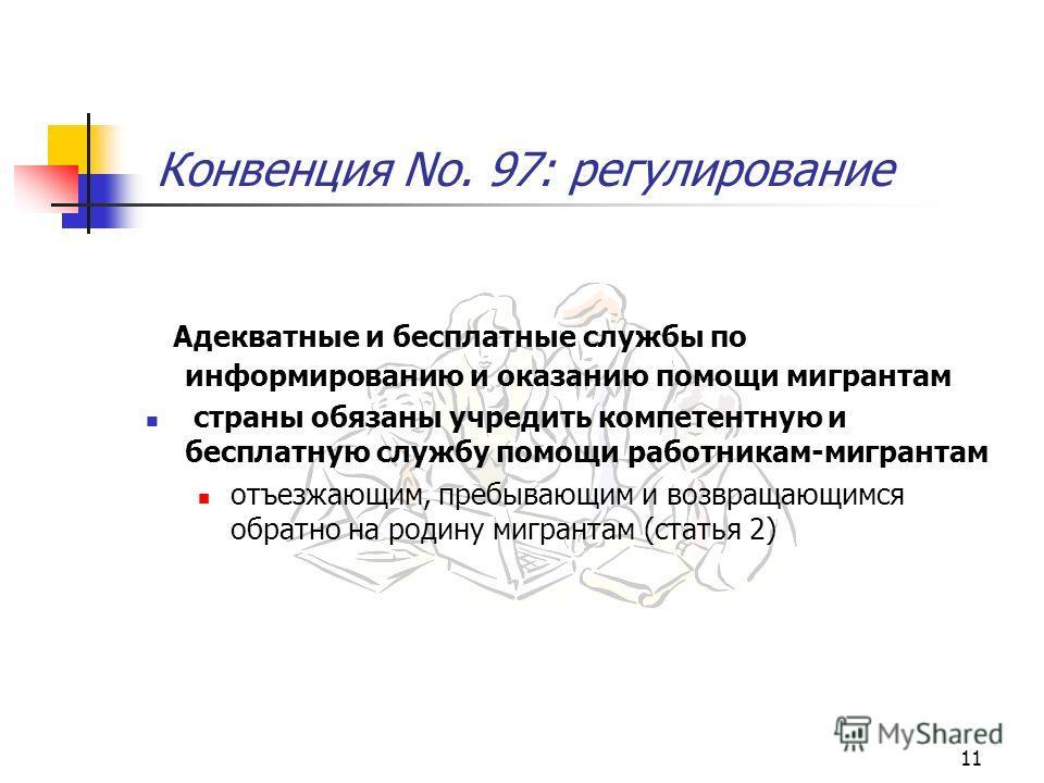 11 Конвенция No. 97: регулирование Адекватные и бесплатные службы по информированию и оказанию помощи мигрантам страны обязаны учредить компетентную и бесплатную службу помощи работникам-мигрантам отъезжающим, пребывающим и возвращающимся обратно на