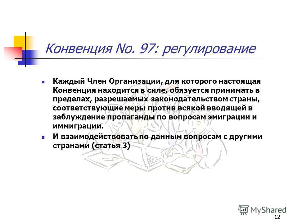 12 Конвенция No. 97: регулирование Каждый Член Организации, для которого настоящая Конвенция находится в силе, обязуется принимать в пределах, разрешаемых законодательством страны, соответствующие меры против всякой вводящей в заблуждение пропаганды