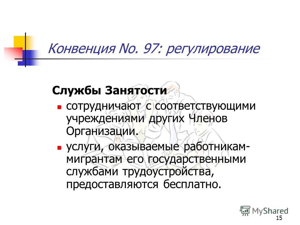 15 Конвенция No. 97: регулирование Службы Занятости сотрудничают с соответствующими учреждениями других Членов Организации. услуги, оказываемые работникам- мигрантам его государственными службами трудоустройства, предоставляются бесплатно.