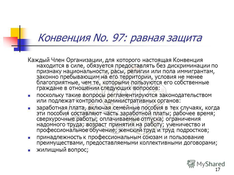 17 Конвенция No. 97: равная защита Каждый Член Организации, для которого настоящая Конвенция находится в силе, обязуется предоставлять без дискриминации по признаку национальности, расы, религии или пола иммигрантам, законно пребывающим на его террит