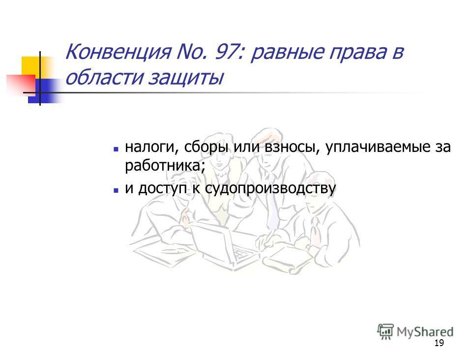 19 Конвенция No. 97: равные права в области защиты налоги, сборы или взносы, уплачиваемые за работника; и доступ к судопроизводству