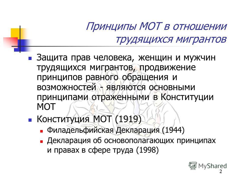 2 Принципы МОТ в отношении трудящихся мигрантов Защита прав человека, женщин и мужчин трудящихся мигрантов, продвижение принципов равного обращения и возможностей - являются основными принципами отраженными в Конституции МОТ Конституция МОТ (1919) Фи