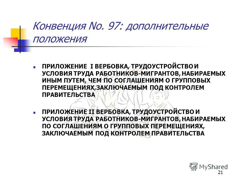 21 Конвенция No. 97: дополнительные положения ПРИЛОЖЕНИЕ I ВЕРБОВКА, ТРУДОУСТРОЙСТВО И УСЛОВИЯ ТРУДА РАБОТНИКОВ-МИГРАНТОВ, НАБИРАЕМЫХ ИНЫМ ПУТЕМ, ЧЕМ ПО СОГЛАШЕНИЯМ О ГРУППОВЫХ ПЕРЕМЕЩЕНИЯХ,ЗАКЛЮЧАЕМЫМ ПОД КОНТРОЛЕМ ПРАВИТЕЛЬСТВА ПРИЛОЖЕНИЕ II ВЕРБОВ