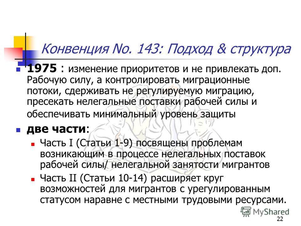 22 Конвенция No. 143: Подход & структура 1975 : изменение приоритетов и не привлекать доп. Рабочую силу, а контролировать миграционные потоки, сдерживать не регулируемую миграцию, пресекать нелегальные поставки рабочей силы и обеспечивать минимальный