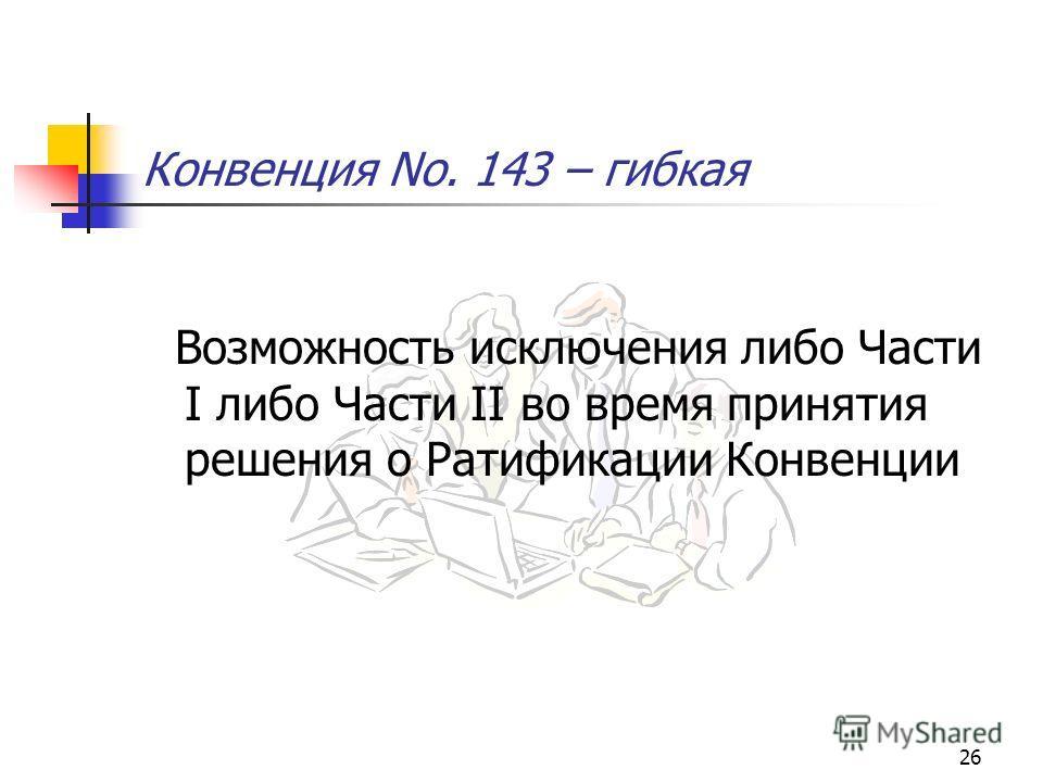 26 Конвенция No. 143 – гибкая Возможность исключения либо Части I либо Части II во время принятия решения о Ратификации Конвенции