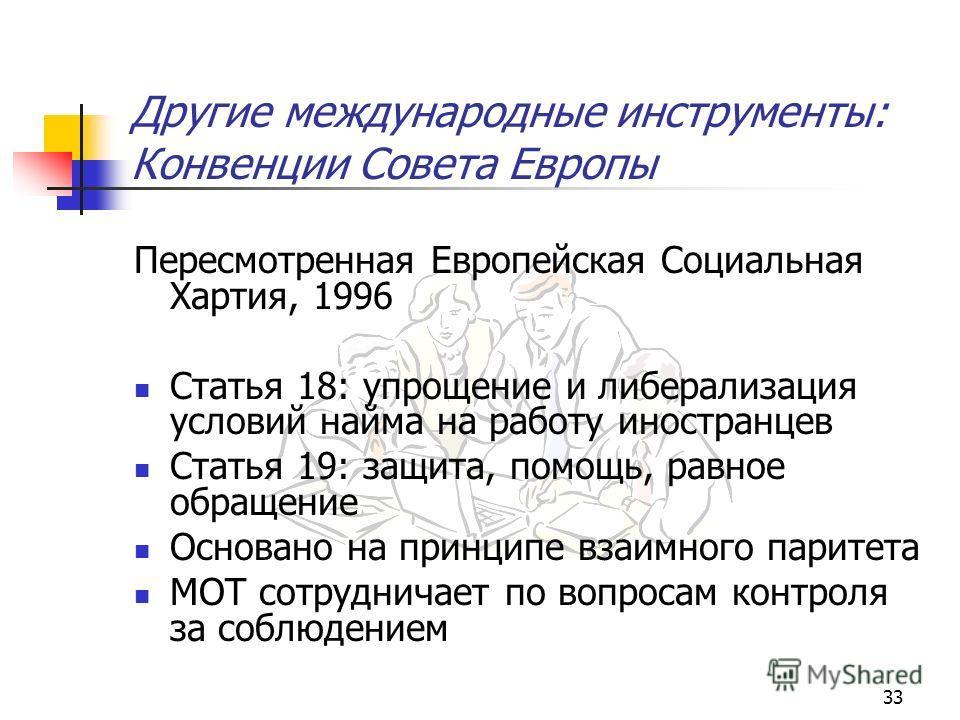 33 Другие международные инструменты: Конвенции Совета Европы Пересмотренная Европейская Социальная Хартия, 1996 Статья 18: упрощение и либерализация условий найма на работу иностранцев Статья 19: защита, помощь, равное обращение Основано на принципе